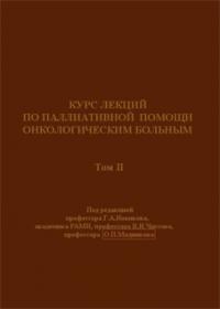 Курс лекций по паллиативной помощи онкологическим больным. - Том II. - М.: 2004. - 488 c.: ил.*